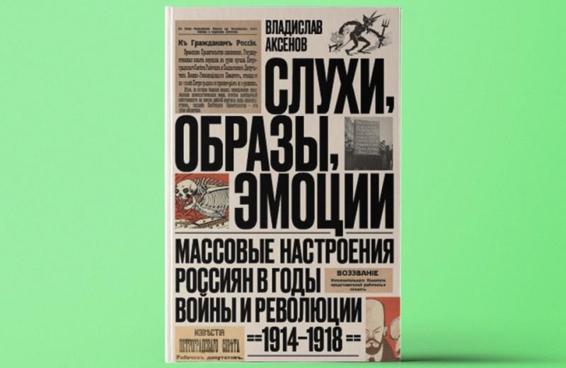 «Слухи, образы, эмоции. Массовые настроения россиян в годы войны иреволюции»