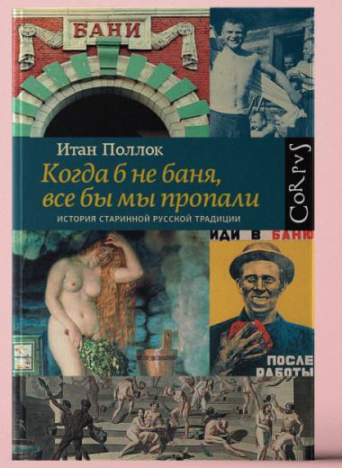 «Когда б не баня, все бы мы пропали. История старинной русской традиции»