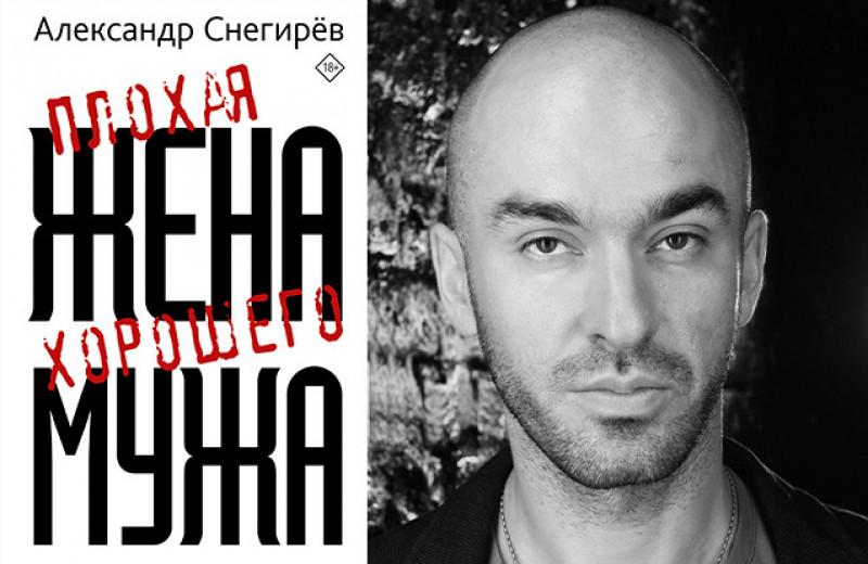 Александр Снегирев: Плохая жена хорошего мужа. Сборник рассказов о поколении сорокалетних