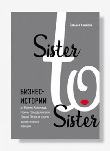 «Sister to sister. Бизнес-истории от Ирины Хакамады, Ирины Эльдархановой, Дарьи Петра и других удивительных женщин». Отрывок из книги