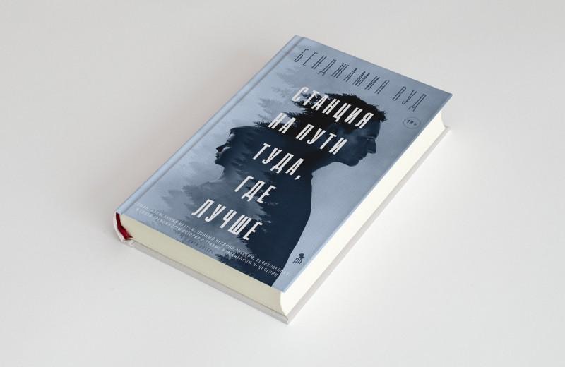 Чтение выходного дня: роман Бенджамина Вуда «Станция на пути туда, где лучше» как разговор о травме. Публикуем его фрагмент