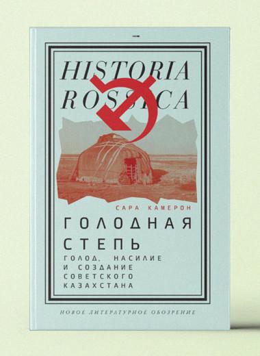 «Голодная степь: Голод, насилие и создание Советского Казахстана»