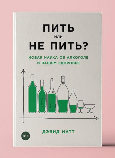 «Пить или не пить? Новая наука об алкоголе и вашем здоровье»